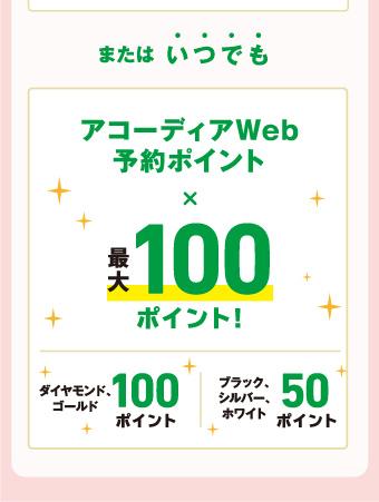 また、いつでもアコーディアWeb予約ポイント×最大100ポイント